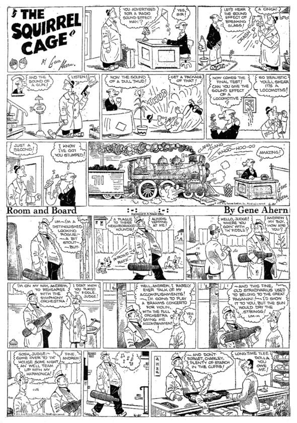 "ROOM AND BOARD debuts its Sunday page, 21 June 1936. Over at NEA, Ahern's long-running top strip was ""Ches and Wal, the Nut Bros.,"" who would do some screwball vaudeville patter while their locations and what they were occupying themselves with changed from panel to panel. ""The Squirrel Cage"" was similar."
