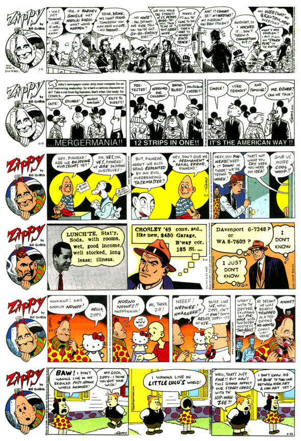 """SOME SUNDAYS:     31 July 1994 Barney Google  12 November 1995 Doonesbury, Charlie Brown, Dagwood,  Dilbert, Superman, Nancy, Cathy, Popeye, Garfield, Calvin, and Billy.  10 March 2002 Mark Trail, Superman  11 March 2001 Pinhead (from a 1950's board game) and Pinhead (from  """"Pinhead and Foodini"""", an early TV show that had its own comic book).  17 March 2002 Hello Kitty, Henry, Dilbert.  29 February 2004 Little Lulu and Tubby. (Zippy and Griffy often become  their guest stars. Nothing strange about that, is there?)"""