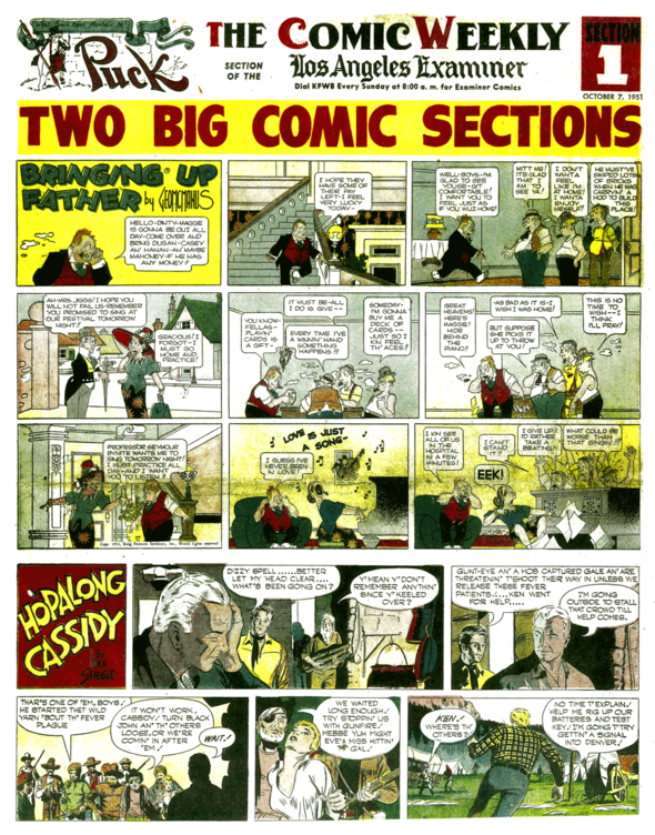 "Starting in 1949, the section was divided in two. There were more comics, and more advertisements, too. ""Snookums"" was moved off the cover, oft times dumped altogether to make more ad space.  The days of the top comic were over. Though Puck was supposed to only carry KFS material, several strips that were not Hearst properties but distributed by us were regularly featured. One was the Hopalong Cassidy strip, here proudly used on the cover. (7 October 1951)"