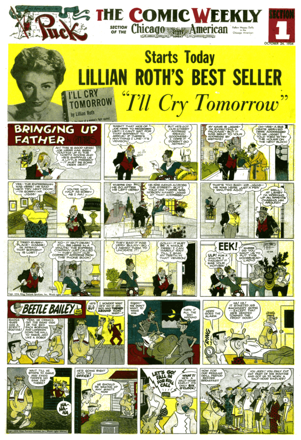 "In 1952, hot new strip ""Beetle Bailey"" took the second position on the cover. (24 October 1954). The space above ""Bringing Up Father"" became an ad for one of that week's offerings in the rest of the paper, giving it display value at the newsstand. In this case, onetime torch singer Lillian Roth's tearful bestselling autobiography is serialized."