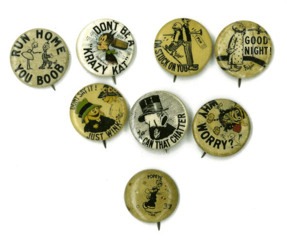 "Cigarette pins, circa. 1914.  The funny phrases must have been considered witty in those days. Left to right: Joys and Glooms by T. E. Powers (Hassan Cigarettes),  Krazy Kat by George Herriman (Generic, blank paperback), Mutt and Jeff by Bud Fisher (Hassan Cigarettes), Jeff of Mutt and Jeff by Bud Fisher (Sweet Caporals), Judge Rummy by T.A. Dorgan (Hassan Cigarettes), Silk Hat Harry by T.A. Dorgan (Tokio Cigarettes),  The Weatherbird by H. B. Martin (unknown), and extra bonus: a Popeye example from the ""Western Theatre Premium"" series. These were giveaways to entice kids into movie theatres. They pictured both comic strip and animation stars, and though Popeye would be both at this time, (1931)  he had yet to make it to the silver screen."