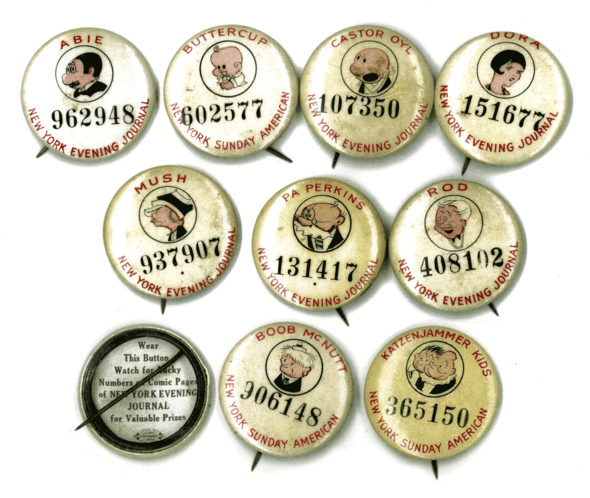Some of the buttons from the New York Sunday American and Evening Journal series in 1930: Abie by Harry Hershfield,  Buttercup of Toots and Casper by Jimmy Murphy, Castor Oyl of Thimble Theatre by Segar, Dora of Dumb Dora by Chic Young, Mush from Just Kids by Ad Carter, Pa Perkins from Polly And her Pals by Cliff Sterrett, Rod from Dumb Dora by Chic Young, what the back looks like, Boob McNutt by Rube Goldberg and The Katzenjammer Kids by Harold Knerr.